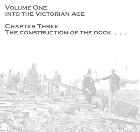 Volume One - Into the Victorian Age - The construction of the dock . . .