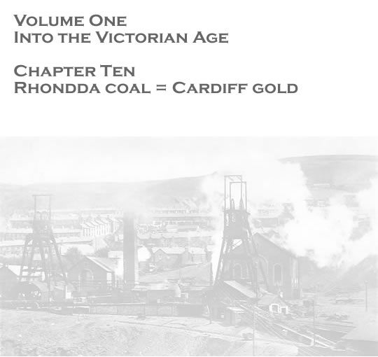 Volume One - Into the Victorian Age - Rhondda coal = Cardiff gold . . .