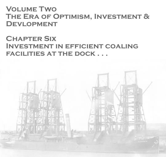 Volume Two - The Era of Optimism, Investment & Development - Investment in efficient coaling facilities at the dock . . .