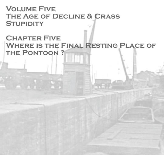 Penarth Dock - Volume Five - The Age of Decline & Crass Stupidity - Where is the final resting place of the pontoon ? . . .
