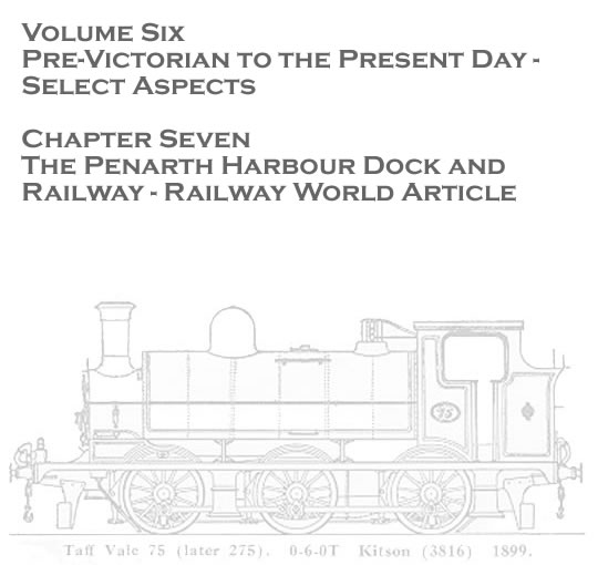 Volume Six - Pre-Victorian to the Present Day - Select Aspects - The Penarth Harbour Dock and Railway - Railway World Article - 1964 . . .